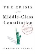 Ganesh Sitaraman: The Crisis of the Middle-Class Constitution